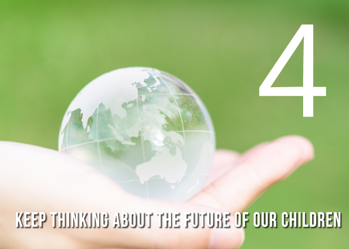 4 Keep thinking about the future of our children.
